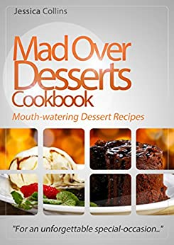 """Mad Over Desserts Cookbook :: Mouth-watering Dessert Recipes: """"For an unforgettable special-occasion.."""" by [Jessica Collins]"""
