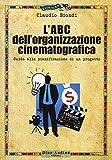 L'ABC dell'organizzazione cinematografica. Guida alla pianificazione di un progetto. Con e...