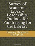 Survey of Academic Library Leadership: Outlook for Fundraising for the Library
