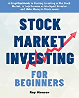 Stock Market Investing for Beginners: A Simplified Guide to Starting Investing in The Stock Market, to help Become an Intelligent Investor and Make Money in Stock easier