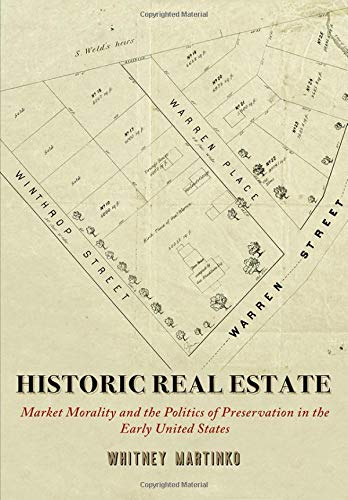 Historic Real Estate: Market Morality and the Politics of Preservation in the Early United States (Early American Studies)