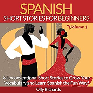 Spanish Short Stories for Beginners, Volume 2     8 More Unconventional Short Stories to Grow Your Vocabulary and Learn Spanish the Fun Way!               By:                                                                                                                                 Olly Richards                               Narrated by:                                                                                                                                 Susana Larraz                      Length: 2 hrs and 54 mins     4 ratings     Overall 4.8