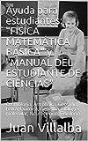 Ayuda para estudiantes: 'F�SICA MATEM�TICA B�SICA' y 'MANUAL DEL ESTUDIANTE DE CIENCIAS': Cosmología, Astrofísica, Geología, Física, Química, Genética, Biología molecular, Neurociencia, Fisiología