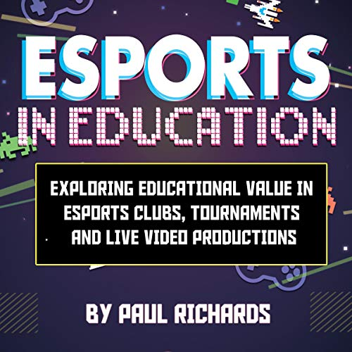 Esports in Education: Exploring Educational Value in Esports Clubs, Tournaments and Live Video Productions Audiobook By Paul William Richards cover art