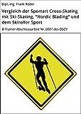 """Vergleich der Sportart Cross-Skating mit Ski-Skating, 'Nordic Blading"""" und dem Skiroller Sport: B-Trainer Abschlussarbeit Nr. 0001 des DSCV"""