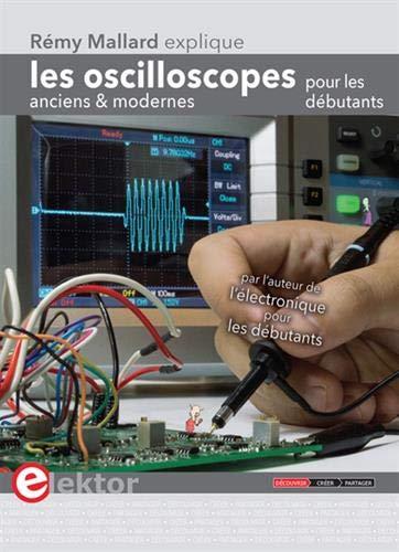 Les oscilloscopes anciens & modernes pour les débutants: Rémy Mallard explique (PUBLIT ELEKTOR)