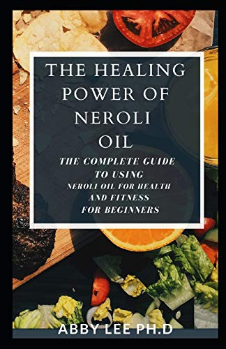 The Healing Power Of Neroli Oil: The Complete Guide To Using Neroli Oil For Health And Fitness For Beginners