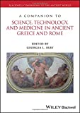 A Companion to Science, Technology, and Medicine in Ancient Greece and Rome, 2 Volume Set (Blackwell Companions to the Ancient World) - Georgia L. Irby
