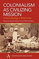 Colonialism As Civilizing Mission: Anthem World History (Anthem South Asian Studies)