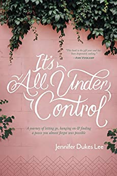 It's All Under Control: A Journey of Letting Go, Hanging On, and Finding a Peace You Almost Forgot Was Possible by [Jennifer Dukes Lee]