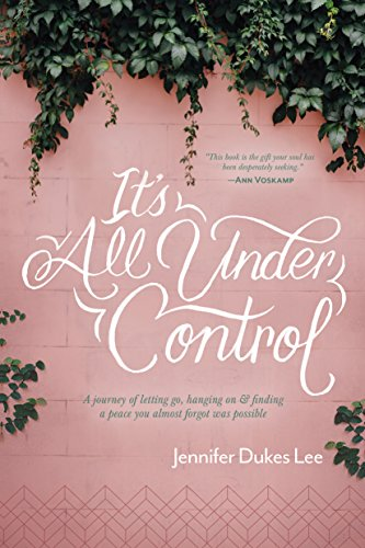 It's All Under Control: A Journey of Letting Go, Hanging On, and Finding a Peace You Almost Forgot W