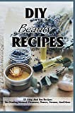 DIY Beauty Recipes: 55 Easy, And Fun Recipes For Making Natural Cleansers, Toners, Serums,...