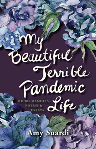 My Beautiful Terrible Pandemic Life: Micro-memoirs, poems & essays