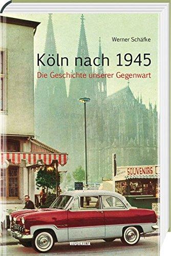 Köln nach 1945: Die Geschichte unserer Gegenwart