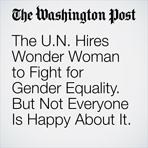 The U.N. Hires Wonder Woman to Fight for Gender Equality. But Not Everyone Is Happy About It. audiobook cover art