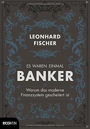 Es waren einmal Banker: Warum das moderne Finanzsystem gescheitert ist : B�cher