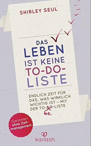 Das Leben ist keine To-do-Liste: Endlich Zeit für das, was wirklich wichtig ist – mit der To-be-Liste -