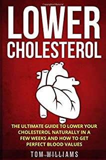 Lower Cholesterol: The ultimate guide to lower your cholesterol naturally in a few weeks and how to get perfect blood values