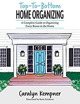Top-To-Bottom Home Organizing  A Complete Guide to Organizing Every Room in the Home