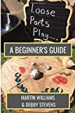 Loose Parts Play - A Beginner's Guide: A Practical Handbook For Educators And Parents Of Children Aged 0-5