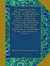 The Experienced Bee-Keeper: Containing an Essay On the Management of Bees : Wherein Is Shewn, from Long Practice, the Most Easy and Profitable Method ... to the Keepers of Bees, and Useful to Every F