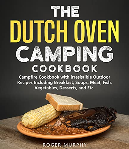 The Dutch Oven Camping Cookbook: Campfire Cookbook with Irresistible Outdoor Recipes Including Breakfast, Soups, Meat, Fish, Vegetables, Desserts, and Etc.