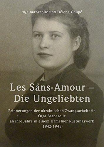 Les Sans-Amour - Die Ungeliebten: Erinnerungen der ukrainischen Zwangsarbeiterin Olga Barbesolle an ihre Jahre in einem Hamelner Rüstungswerk 1942-1945