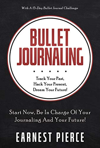 Bullet Journaling: TRACK YOUR PAST, HACK YOUR PRESENT, AND DREAM YOUR FUTURE!