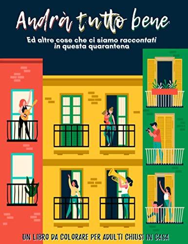 Andrà tutto bene ed altre cose che ci siamo raccontati in questa quarantena: Un libro da colorare per adulti chiusi in casa