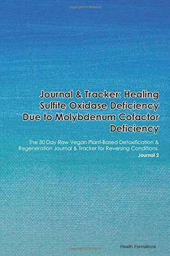 Journal & Tracker: Healing Sulfite Oxidase Deficiency Due to Molybdenum Cofactor Deficiency: The 30 Day Raw Vegan Plant-Based Detoxification & ... & Tracker for Reversing Conditions. Journal 2