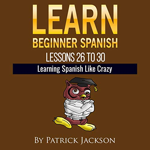 Learn Beginner Spanish - Learn Spanish for Beginners: Lessons 26 to 30 from the Original Version of Learning Spanish like Crazy Level One                   By:                                                                                                                                 Patrick Jackson                               Narrated by:                                                                                                                                 Jose Rivera,                                                                                        Sandra Gomez,                                                                                        Juan Martinez,                   and others                 Length: 2 hrs and 32 mins     Not rated yet     Overall 0.0