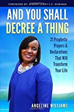 And You Shall Decree a Thing: 21 Days of Prophetic Prayers & Declaration That Will Transform Your Life