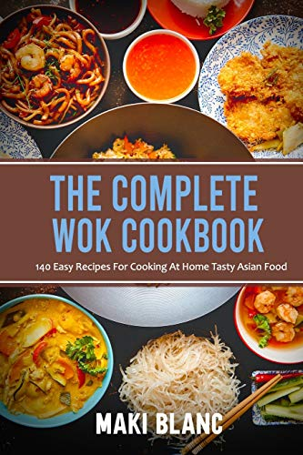 The Complete Wok Cookbook: 140 Easy Recipes For Cooking At Home Tasty Asian Food