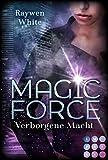 Magic Force. Verborgene Macht: Düster-romantische Urban Fantasy über eine Agentin und ihren Kampf gegen verbotene Magie