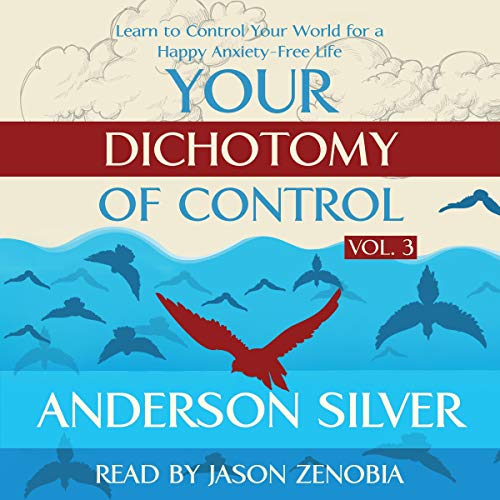 Your Dichotomy of Control: Learn to Control Your World for a Happy Anxiety-Free Life cover art