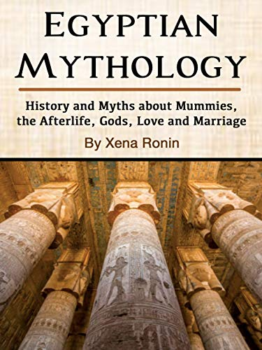 Egyptian Mythology: History and Myths about Mummies, the Afterlife, Gods, Love and Marriage
