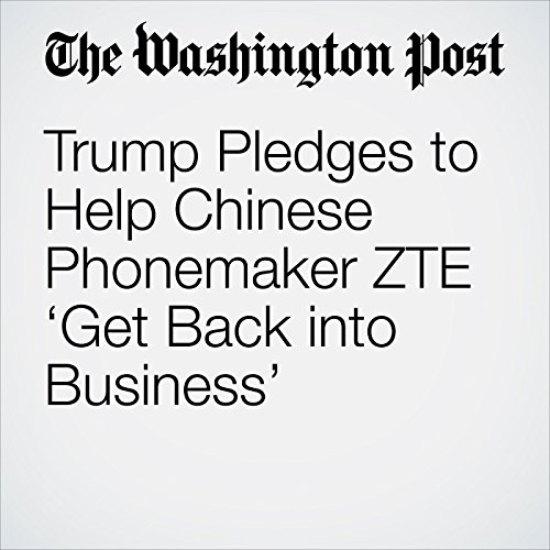 Trump Pledges to Help Chinese Phonemaker ZTE 'Get Back into Business' copertina