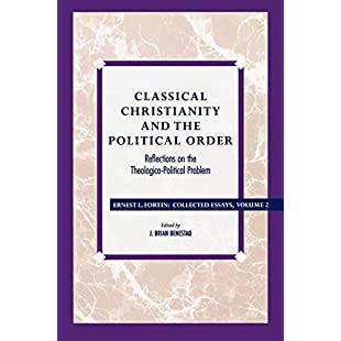 Classical Christianity and the Political Order Reflections on the Theologico-Political Problem Classical Christianity and the Political Order ... v. 2 (Ernest Fortin Collected Essays)
