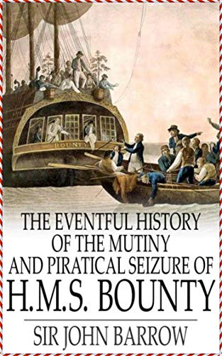 Eventful History of the Mutiny and Piratical Seizure of H.M.S. Bounty - Sir John Barrow [Unabridged Start Classics](annotated) (English Edition)