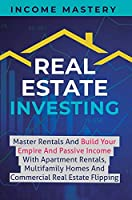 Real Estate Investing: Master Rentals And Build Your Empire And Passive Income With Apartment Rentals, Multifamily Homes And Commercial Real Estate Flipping