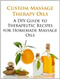 Custom Massage Therapy Oils: A DIY Guide to Therapeutic Recipes for Homemade Massage Oils (The Art...