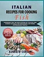 Italian Recipes for Cooking Fish: Cookbook for the Realization of Italian Fish Dishes Suitable for Beginners and More Experienced People Complete Guide with 80+ Recipes Easy to Prepare