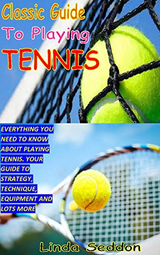 CLASSIC GUIDE TO PLAYING TENNIS: EVERYTHING YOU NEED TO KNOW ABOUT PLAYING TENNIS. YOUR GUIDE TO STRATEGY, TECHNIQUE, EQUIPMENT AND LOTS MORE (English Edition)