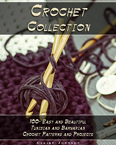 Crochet Collection: 100+ Easy and Beautiful Tunisian and Barvarian Crochet Patterns and Projects by [Claire Johnson]