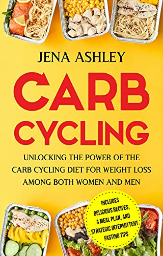Carb Cycling: Unlocking the Power of the Carb Cycling Diet for Weight Loss Among Both Women and Men Includes Delicious Recipes, a Meal Plan, and Strategic Intermittent Fasting Tips