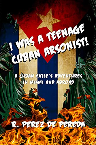 I Was a Teenage Cuban Arsonist: A Cuban Exile's Adventures in Miami...