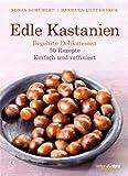 Edle Kastanien: Begehrte Delikatessen - 50 Rezepte, einfach und raffiniert