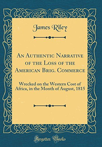 An Authentic Narrative of the Loss of the American Brig. Commerce: Wrecked on the Western Cost of Africa, in the Month of August, 1815 (Classic Reprint)