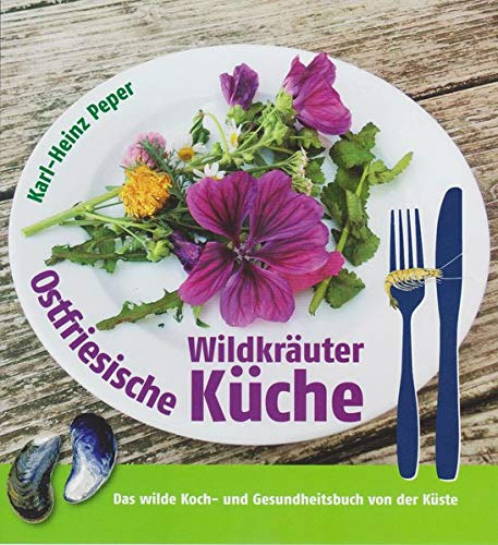 Ostfriesische Wildkräuterküche: Das wilde Koch- und Gesundheitsbuch von der Küste