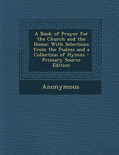 Download A Book of Prayer for the Church and the Home: With Selections from the Psalms and a Collection of Hymns 1287686117